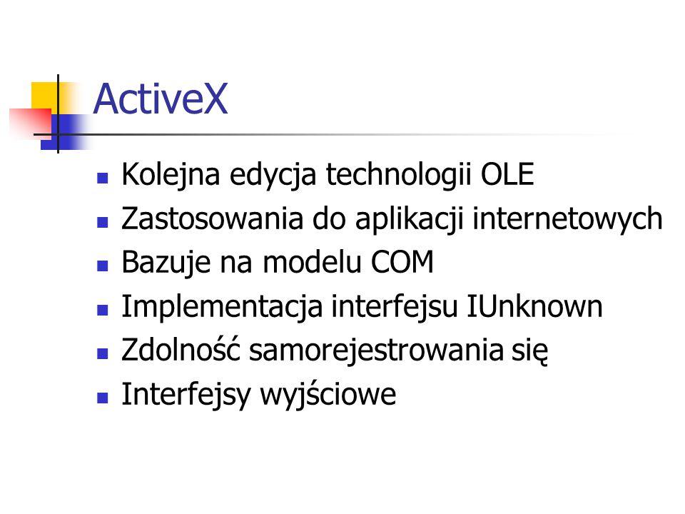 ActiveX Kolejna edycja technologii OLE Zastosowania do aplikacji internetowych Bazuje na modelu COM Implementacja interfejsu IUnknown Zdolność samorejestrowania się Interfejsy wyjściowe