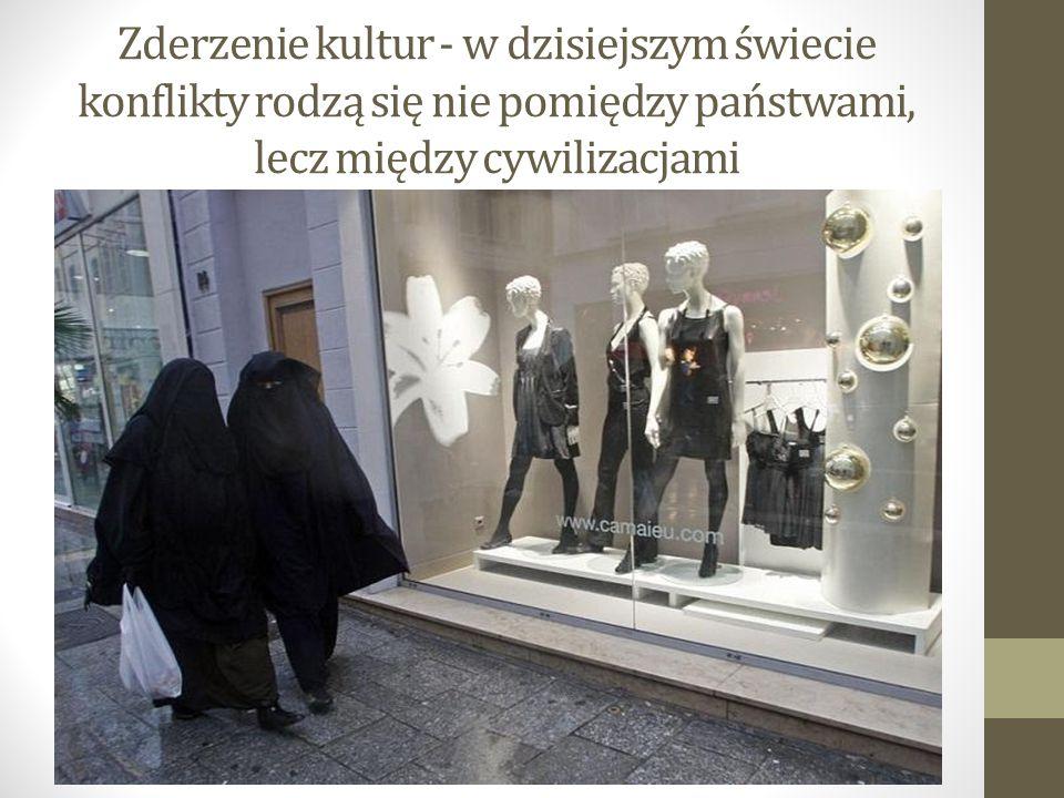 Zderzenie kultur - w dzisiejszym świecie konflikty rodzą się nie pomiędzy państwami, lecz między cywilizacjami