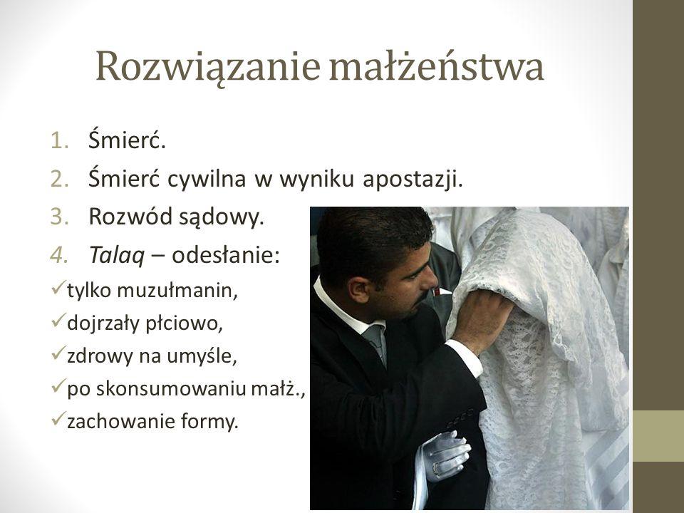 Rozwiązanie małżeństwa 1.Śmierć. 2.Śmierć cywilna w wyniku apostazji. 3.Rozwód sądowy. 4.Talaq – odesłanie: tylko muzułmanin, dojrzały płciowo, zdrowy