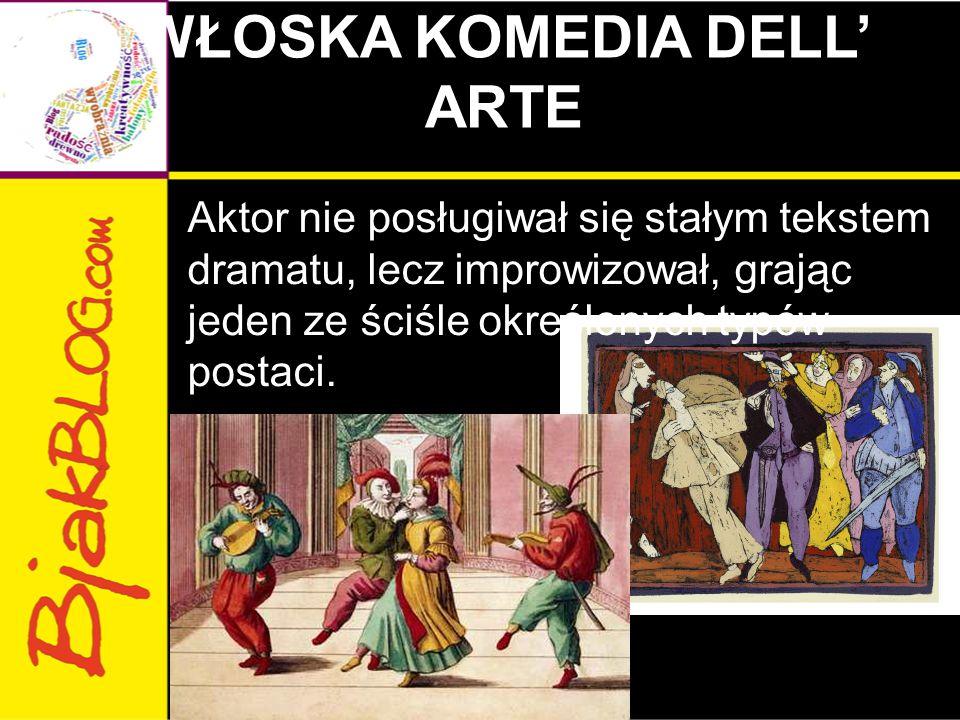 WŁOSKA KOMEDIA DELL' ARTE Aktor nie posługiwał się stałym tekstem dramatu, lecz improwizował, grając jeden ze ściśle określonych typów postaci.