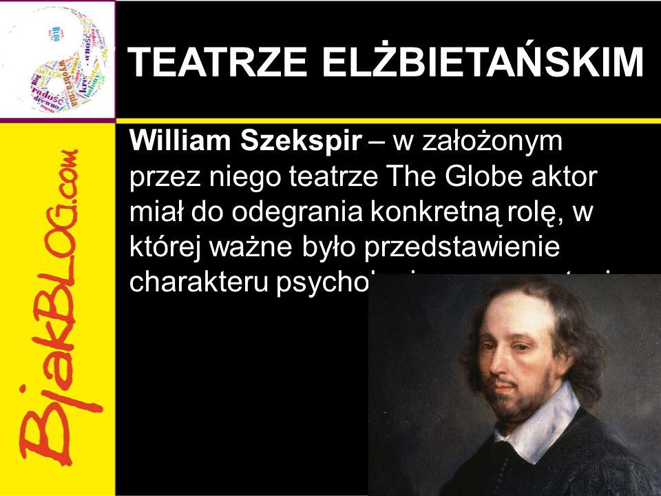 W TEATRZE ELŻBIETAŃSKIM William Szekspir – w założonym przez niego teatrze The Globe aktor miał do odegrania konkretną rolę, w której ważne było przedstawienie charakteru psychologicznego postaci.
