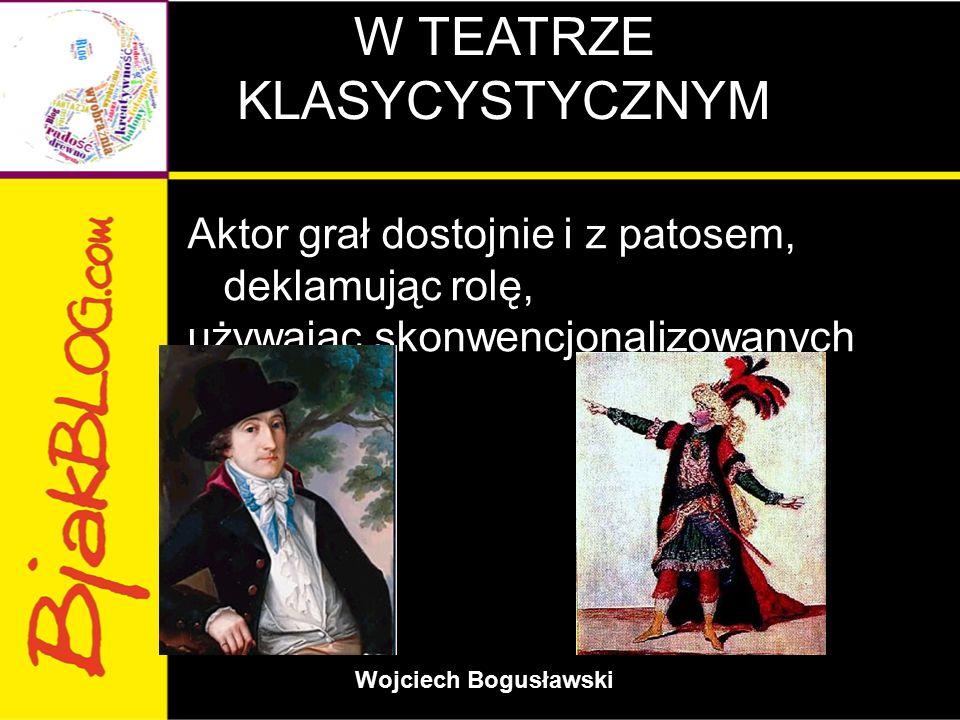 W TEATRZE KLASYCYSTYCZNYM Aktor grał dostojnie i z patosem, deklamując rolę, używając skonwencjonalizowanych gestów.
