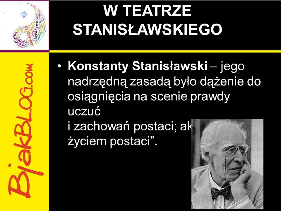 """W TEATRZE STANISŁAWSKIEGO Konstanty Stanisławski – jego nadrzędną zasadą było dążenie do osiągnięcia na scenie prawdy uczuć i zachowań postaci; aktor miał """"żyć życiem postaci ."""