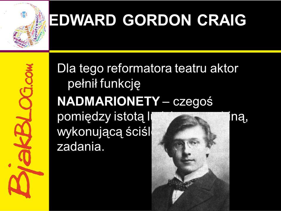 EDWARD GORDON CRAIG Dla tego reformatora teatru aktor pełnił funkcję NADMARIONETY – czegoś pomiędzy istotą ludzką a machiną, wykonującą ściśle określone zadania.
