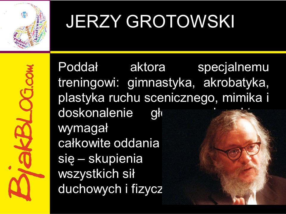 JERZY GROTOWSKI Poddał aktora specjalnemu treningowi: gimnastyka, akrobatyka, plastyka ruchu scenicznego, mimika i doskonalenie głosu; od aktora wymagał całkowite oddania się – skupienia wszystkich sił duchowych i fizycznych.