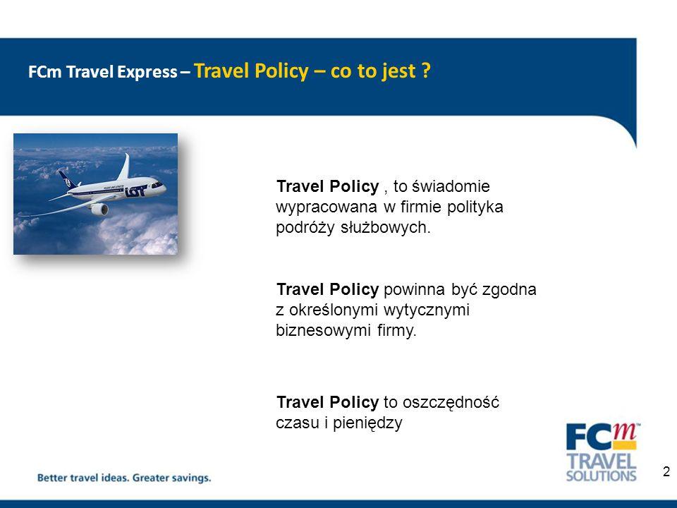 FCm Travel Express – Travel Policy - procedury Travel Policy, to zbór wytycznych ściśle określającychrealizację podróży służbowych w firmach :  klasa podróży ( business, economy)  klasa hotelu ( ilość gwiazdek)  przedział cen podróży ( dla poszczególnych pasażerów)  zasady kontrolowania rezerwacji i uprawnienia do składania zamówień ( aprover )  zasady raportowania  zasady rozliczeń z Agencją  zasady kontroli kosztów  wskazanie preferowanych dostawców usług ( agencja, hotel, linia lotnicza) 3