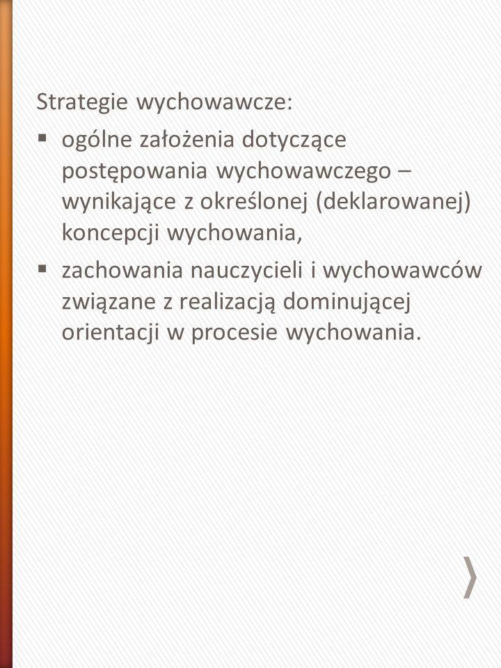 Strategie wychowawcze:  ogólne założenia dotyczące postępowania wychowawczego – wynikające z określonej (deklarowanej) koncepcji wychowania,  zachowania nauczycieli i wychowawców związane z realizacją dominującej orientacji w procesie wychowania.