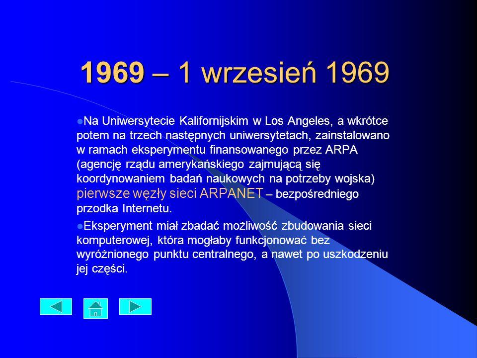 1969 – 1 wrzesień 1969 Na Uniwersytecie Kalifornijskim w Los Angeles, a wkrótce potem na trzech następnych uniwersytetach, zainstalowano w ramach eksperymentu finansowanego przez ARPA (agencję rządu amerykańskiego zajmującą się koordynowaniem badań naukowych na potrzeby wojska) pierwsze węzły sieci ARPANET – bezpośredniego przodka Internetu.