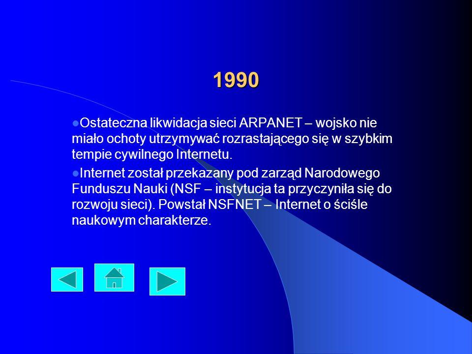 1990 Ostateczna likwidacja sieci ARPANET – wojsko nie miało ochoty utrzymywać rozrastającego się w szybkim tempie cywilnego Internetu. Internet został