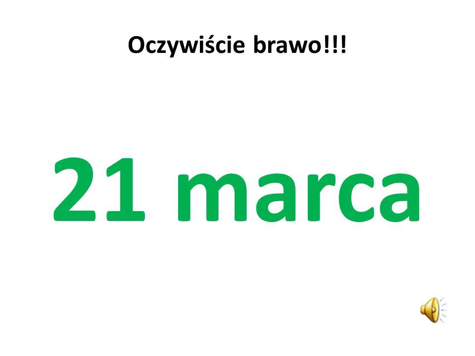 Oczywiście brawo!!! 21 marca