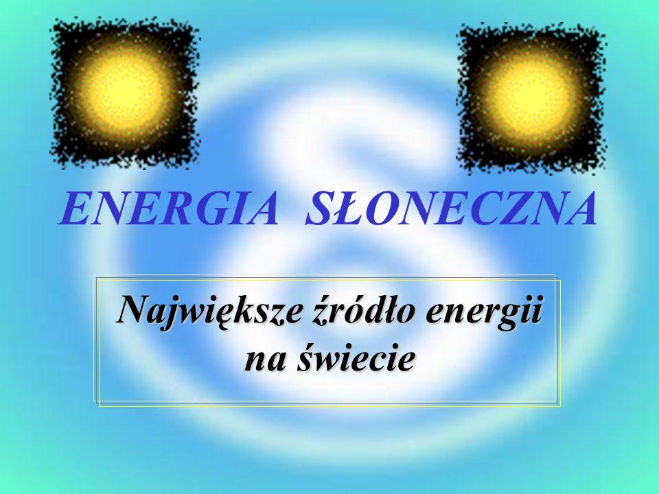ENERGIA SŁONECZNA Największe źródło energii na świecie