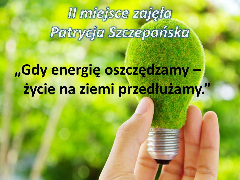 """""""Gdy energię oszczędzamy – życie na ziemi przedłużamy."""