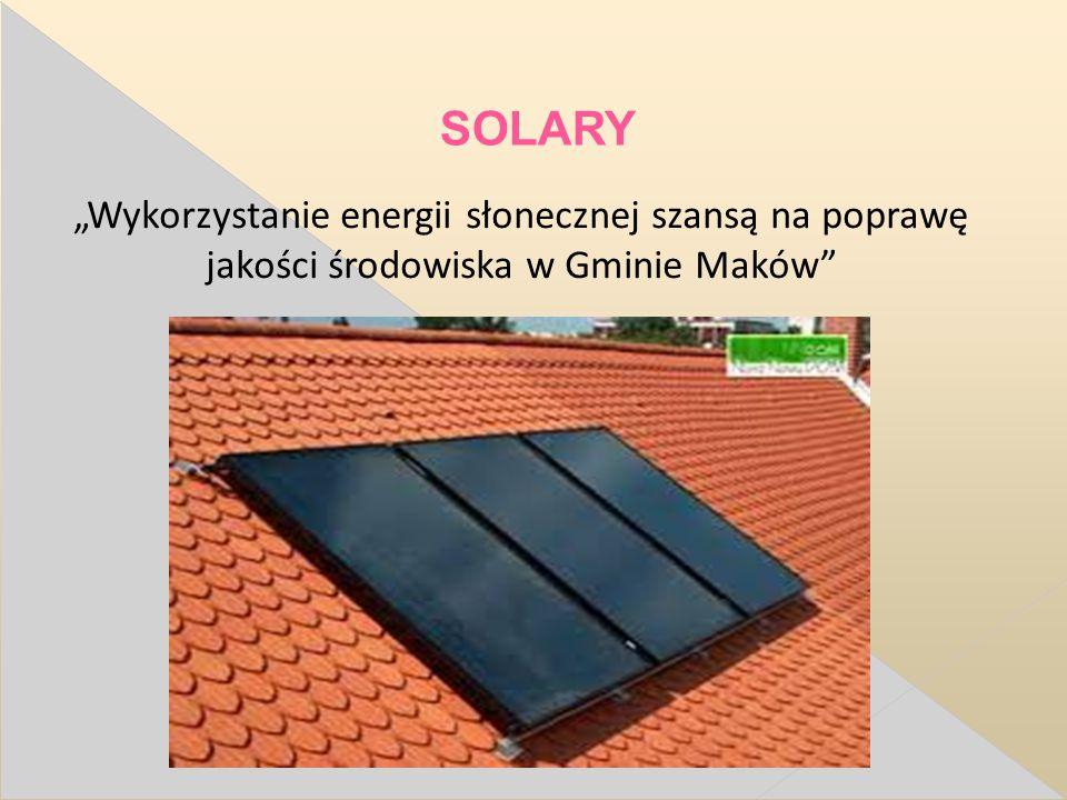 """SOLARY """"Wykorzystanie energii słonecznej szansą na poprawę jakości środowiska w Gminie Maków"""