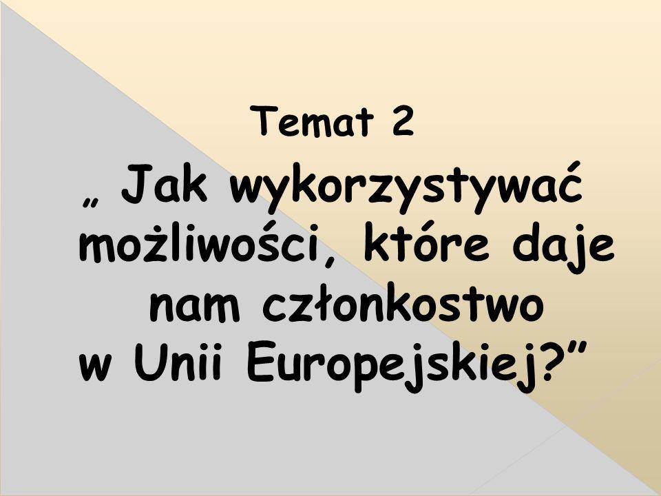 """Temat 2 """" Jak wykorzystywać możliwości, które daje nam członkostwo w Unii Europejskiej"""