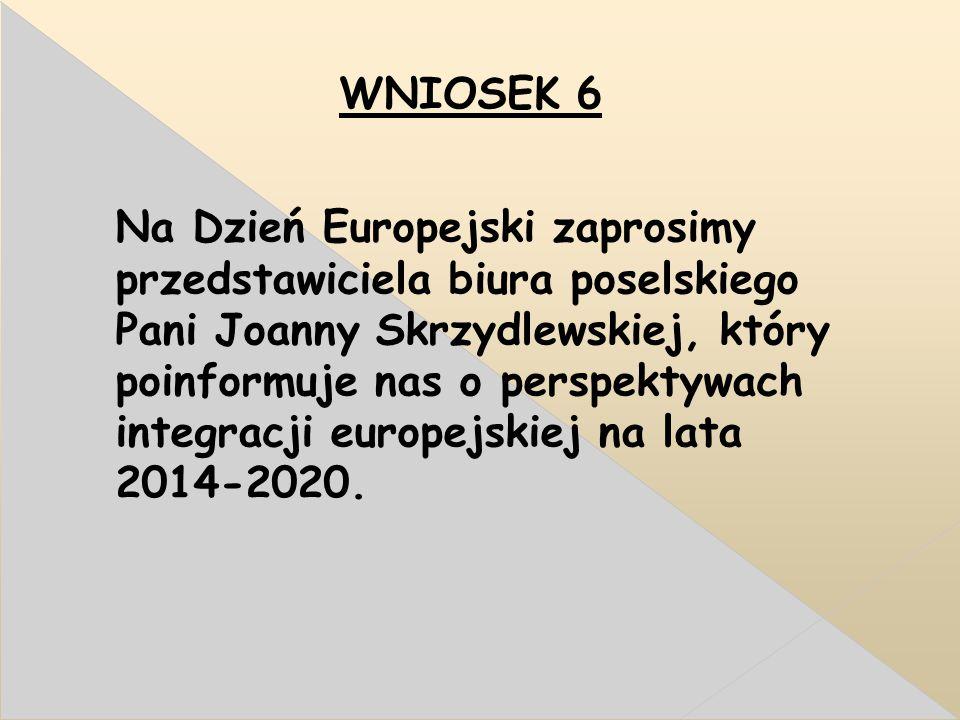 WNIOSEK 6 Na Dzień Europejski zaprosimy przedstawiciela biura poselskiego Pani Joanny Skrzydlewskiej, który poinformuje nas o perspektywach integracji europejskiej na lata 2014-2020.