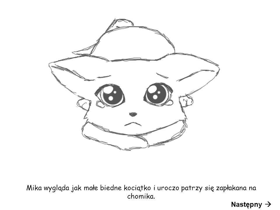 Mika wygląda jak małe biedne kociątko i uroczo patrzy się zapłakana na chomika. Następny 