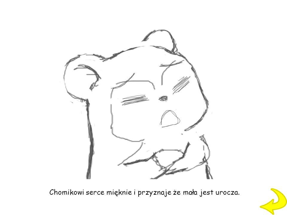 Chomikowi serce mięknie i przyznaje że mała jest urocza.