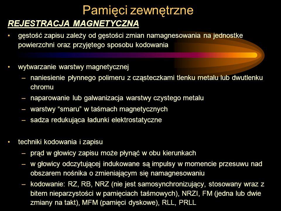Pamięci zewnętrzne REJESTRACJA MAGNETYCZNA gęstość zapisu zależy od gęstości zmian namagnesowania na jednostke powierzchni oraz przyjętego sposobu kodowania wytwarzanie warstwy magnetycznej –naniesienie płynnego polimeru z cząsteczkami tlenku metalu lub dwutlenku chromu –naparowanie lub galwanizacja warstwy czystego metalu –warstwy smaru w taśmach magnetycznych –sadza redukująca ładunki elektrostatyczne techniki kodowania i zapisu –prąd w głowicy zapisu może płynąć w obu kierunkach –w głowicy odczytującej indukowane są impulsy w momencie przesuwu nad obszarem nośnika o zmieniającym się namagnesowaniu –kodowanie: RZ, RB, NRZ (nie jest samosynchronizujący, stosowany wraz z bitem nieparzystości w pamięciach taśmowych), NRZI, FM (jedna lub dwie zmiany na takt), MFM (pamięci dyskowe), RLL, PRLL