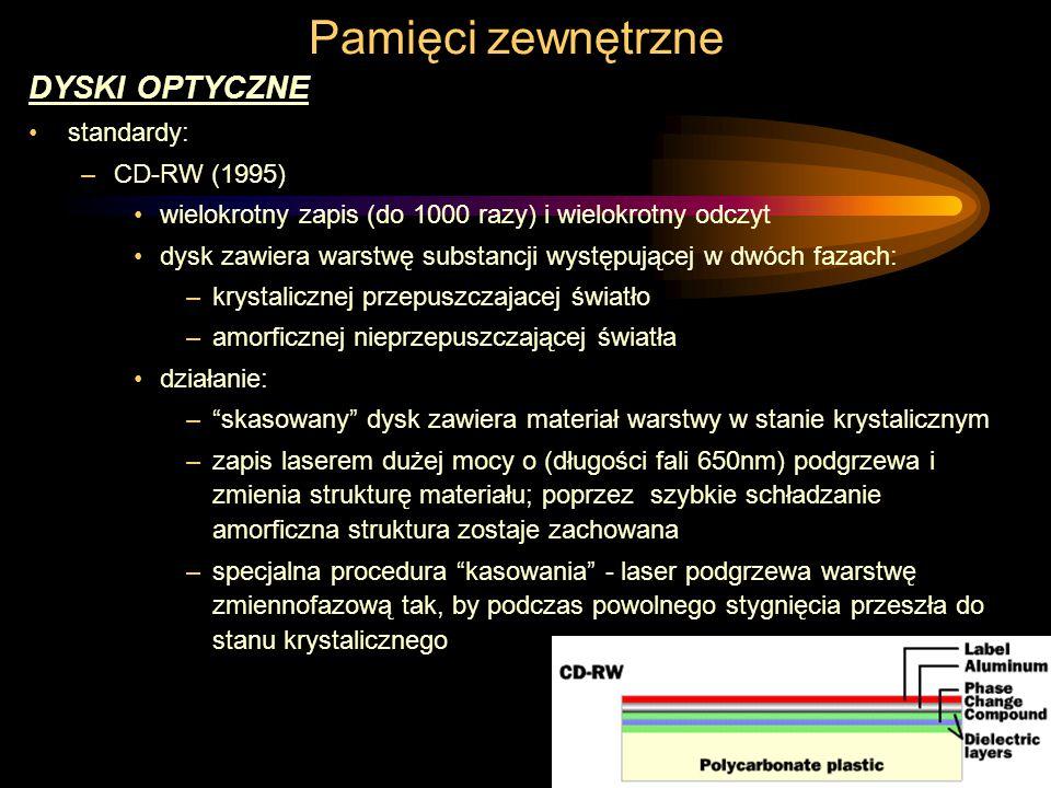 Pamięci zewnętrzne DYSKI OPTYCZNE standardy: –CD-RW (1995) wielokrotny zapis (do 1000 razy) i wielokrotny odczyt dysk zawiera warstwę substancji występującej w dwóch fazach: –krystalicznej przepuszczajacej światło –amorficznej nieprzepuszczającej światła działanie: – skasowany dysk zawiera materiał warstwy w stanie krystalicznym –zapis laserem dużej mocy o (długości fali 650nm) podgrzewa i zmienia strukturę materiału; poprzez szybkie schładzanie amorficzna struktura zostaje zachowana –specjalna procedura kasowania - laser podgrzewa warstwę zmiennofazową tak, by podczas powolnego stygnięcia przeszła do stanu krystalicznego