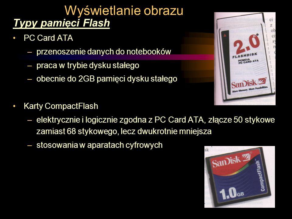 Wyświetlanie obrazu Typy pamięci Flash PC Card ATA –przenoszenie danych do notebooków –praca w trybie dysku stałego –obecnie do 2GB pamięci dysku stałego Karty CompactFlash –elektrycznie i logicznie zgodna z PC Card ATA, złącze 50 stykowe zamiast 68 stykowego, lecz dwukrotnie mniejsza –stosowania w aparatach cyfrowych