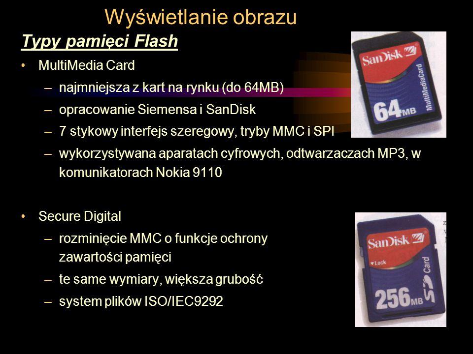Wyświetlanie obrazu Typy pamięci Flash MultiMedia Card –najmniejsza z kart na rynku (do 64MB) –opracowanie Siemensa i SanDisk –7 stykowy interfejs szeregowy, tryby MMC i SPI –wykorzystywana aparatach cyfrowych, odtwarzaczach MP3, w komunikatorach Nokia 9110 Secure Digital –rozminięcie MMC o funkcje ochrony zawartości pamięci –te same wymiary, większa grubość –system plików ISO/IEC9292