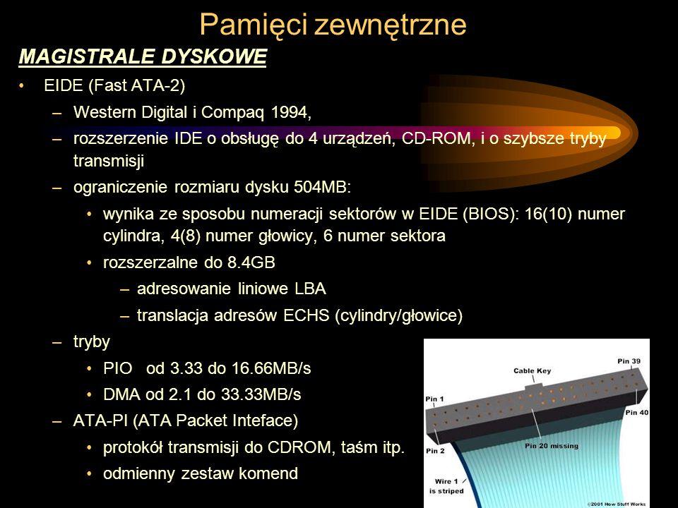 Pamięci zewnętrzne MAGISTRALE DYSKOWE EIDE (Fast ATA-2) –Western Digital i Compaq 1994, –rozszerzenie IDE o obsługę do 4 urządzeń, CD-ROM, i o szybsze tryby transmisji –ograniczenie rozmiaru dysku 504MB: wynika ze sposobu numeracji sektorów w EIDE (BIOS): 16(10) numer cylindra, 4(8) numer głowicy, 6 numer sektora rozszerzalne do 8.4GB –adresowanie liniowe LBA –translacja adresów ECHS (cylindry/głowice) –tryby PIO od 3.33 do 16.66MB/s DMA od 2.1 do 33.33MB/s –ATA-PI (ATA Packet Inteface) protokół transmisji do CDROM, taśm itp.