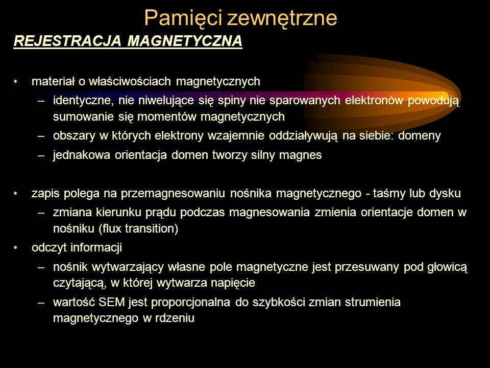 Pamięci zewnętrzne REJESTRACJA MAGNETYCZNA materiał o właściwościach magnetycznych –identyczne, nie niwelujące się spiny nie sparowanych elektronów powodują sumowanie się momentów magnetycznych –obszary w których elektrony wzajemnie oddziaływują na siebie: domeny –jednakowa orientacja domen tworzy silny magnes zapis polega na przemagnesowaniu nośnika magnetycznego - taśmy lub dysku –zmiana kierunku prądu podczas magnesowania zmienia orientacje domen w nośniku (flux transition) odczyt informacji –nośnik wytwarzający własne pole magnetyczne jest przesuwany pod głowicą czytającą, w której wytwarza napięcie –wartość SEM jest proporcjonalna do szybkości zmian strumienia magnetycznego w rdzeniu