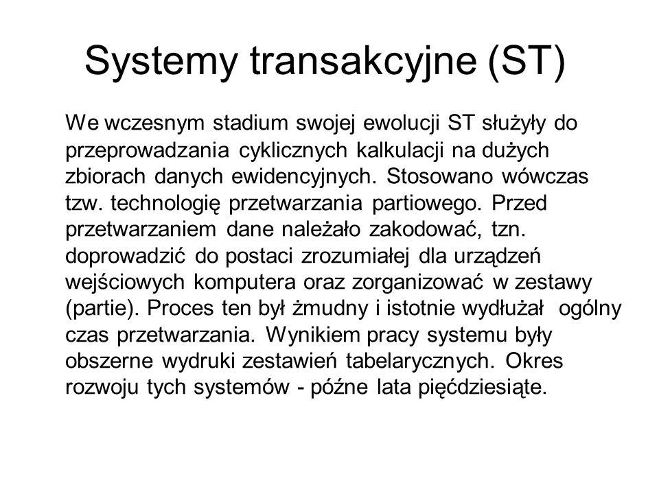 Systemy transakcyjne (ST) We wczesnym stadium swojej ewolucji ST służyły do przeprowadzania cyklicznych kalkulacji na dużych zbiorach danych ewidencyj