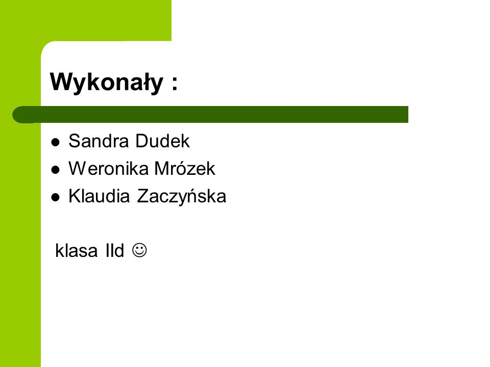 Wykonały : Sandra Dudek Weronika Mrózek Klaudia Zaczyńska klasa IId