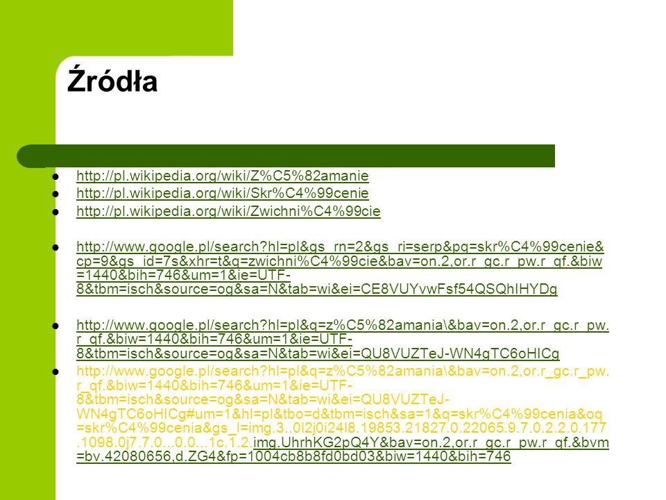 Źródła http://pl.wikipedia.org/wiki/Z%C5%82amanie http://pl.wikipedia.org/wiki/Skr%C4%99cenie http://pl.wikipedia.org/wiki/Zwichni%C4%99cie http://www.google.pl/search?hl=pl&gs_rn=2&gs_ri=serp&pq=skr%C4%99cenie& cp=9&gs_id=7s&xhr=t&q=zwichni%C4%99cie&bav=on.2,or.r_gc.r_pw.r_qf.&biw =1440&bih=746&um=1&ie=UTF- 8&tbm=isch&source=og&sa=N&tab=wi&ei=CE8VUYvwFsf54QSQhIHYDg http://www.google.pl/search?hl=pl&gs_rn=2&gs_ri=serp&pq=skr%C4%99cenie& cp=9&gs_id=7s&xhr=t&q=zwichni%C4%99cie&bav=on.2,or.r_gc.r_pw.r_qf.&biw =1440&bih=746&um=1&ie=UTF- 8&tbm=isch&source=og&sa=N&tab=wi&ei=CE8VUYvwFsf54QSQhIHYDg http://www.google.pl/search?hl=pl&q=z%C5%82amania\&bav=on.2,or.r_gc.r_pw.