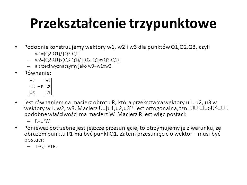 Przekształcenie trzypunktowe Podobnie konstruujemy wektory w1, w2 i w3 dla punktów Q1,Q2,Q3, czyli – w1=(Q2-Q1)/|Q2-Q1| – w2=(Q2-Q1)x(Q3-Q1)/|(Q2-Q1)x