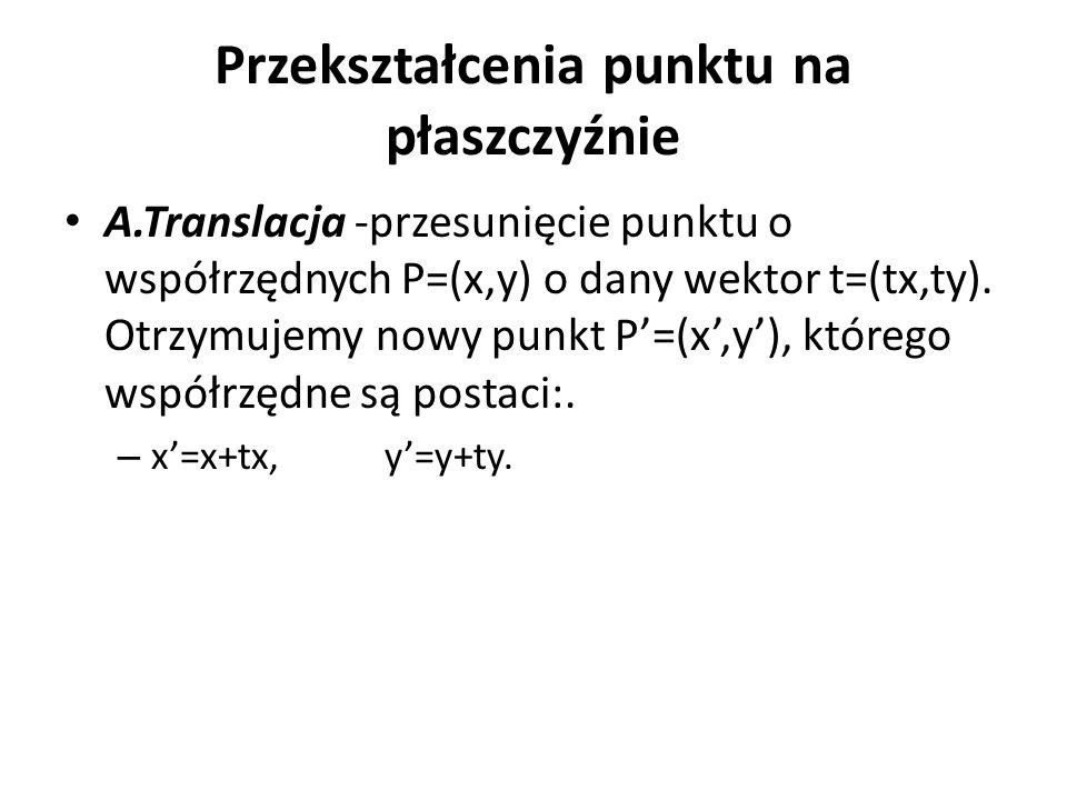 Przekształcenia punktu na płaszczyźnie A.Translacja -przesunięcie punktu o współrzędnych P=(x,y) o dany wektor t=(tx,ty). Otrzymujemy nowy punkt P'=(x