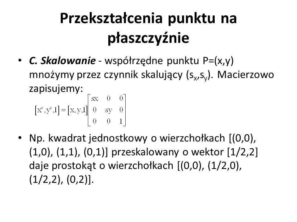 Przekształcenia punktu na płaszczyźnie C. Skalowanie - współrzędne punktu P=(x,y) mnożymy przez czynnik skalujący (s x,s y ). Macierzowo zapisujemy: N