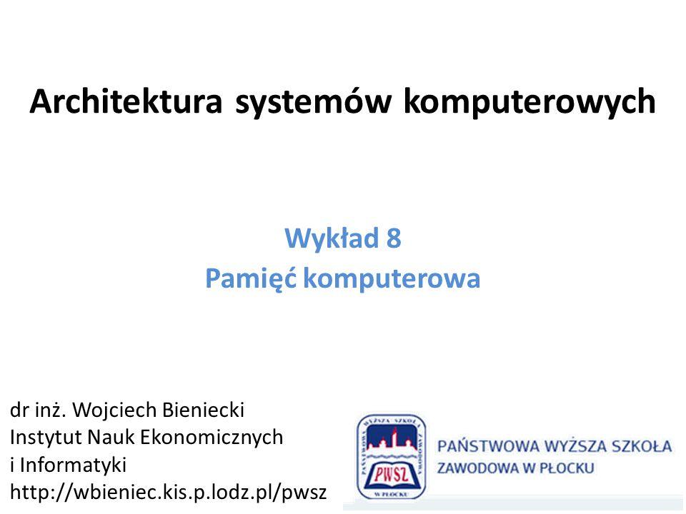 Architektura systemów komputerowych Wykład 8 Pamięć komputerowa dr inż. Wojciech Bieniecki Instytut Nauk Ekonomicznych i Informatyki http://wbieniec.k