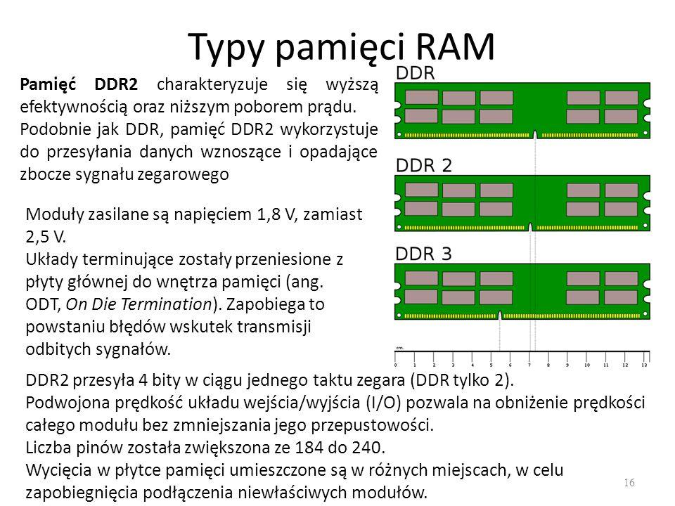 Typy pamięci RAM 16 Pamięć DDR2 charakteryzuje się wyższą efektywnością oraz niższym poborem prądu. Podobnie jak DDR, pamięć DDR2 wykorzystuje do prze