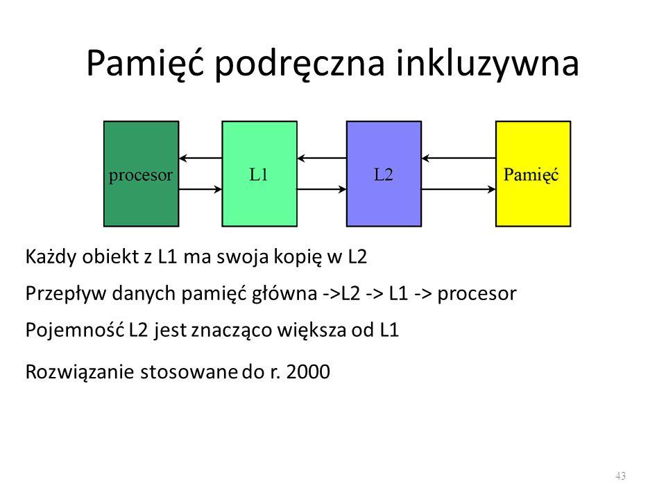 Pamięć podręczna inkluzywna 43 Każdy obiekt z L1 ma swoja kopię w L2 Przepływ danych pamięć główna ->L2 -> L1 -> procesor Pojemność L2 jest znacząco w