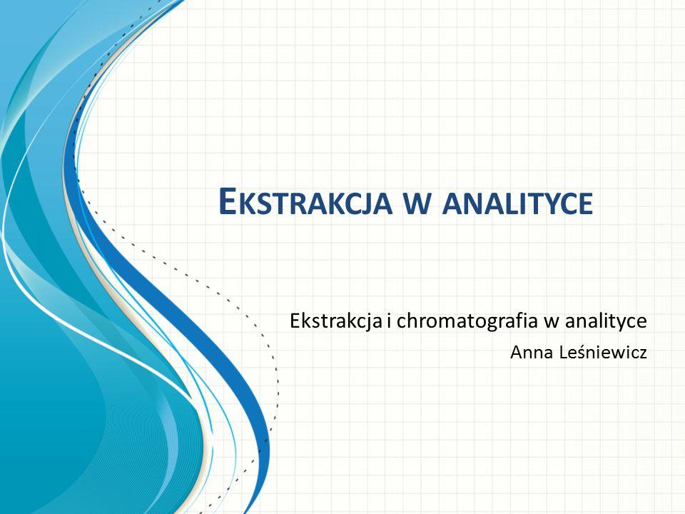 E KSTRAKCJA W ANALITYCE Ekstrakcja i chromatografia w analityce Anna Leśniewicz