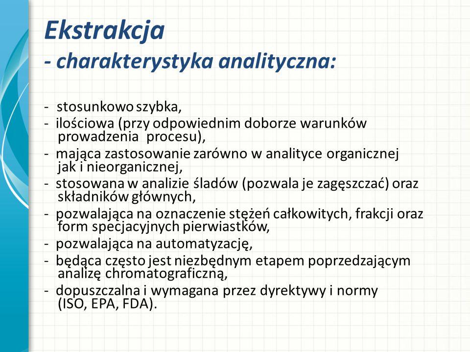 Ekstrakcja - charakterystyka analityczna: - stosunkowo szybka, - ilościowa (przy odpowiednim doborze warunków prowadzenia procesu), - mająca zastosowa