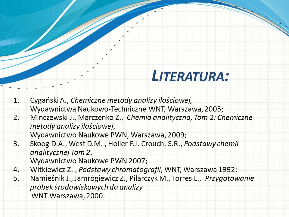 L ITERATURA : 1.Cygański A., Chemiczne metody analizy ilościowej, Wydawnictwa Naukowo-Techniczne WNT, Warszawa, 2005; 2.Minczewski J., Marczenko Z., C