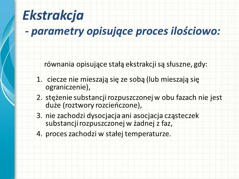 Ekstrakcja - parametry opisujące proces ilościowo: równania opisujące stałą ekstrakcji są słuszne, gdy: 1. ciecze nie mieszają się ze sobą (lub miesza