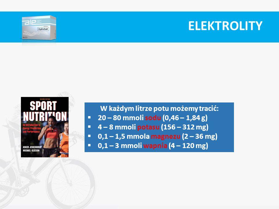 ELEKTROLITY W każdym litrze potu możemy tracić:  20 – 80 mmoli sodu (0,46 – 1,84 g)  4 – 8 mmoli potasu (156 – 312 mg)  0,1 – 1,5 mmola magnezu (2