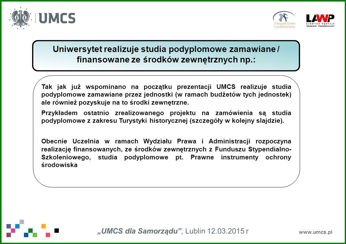 www.umcs.pl Uniwersytet realizuje studia podyplomowe zamawiane / finansowane ze środków zewnętrznych np.: Tak jak już wspominano na początku prezentacji UMCS realizuje studia podyplomowe zamawiane przez jednostki (w ramach budżetów tych jednostek) ale również pozyskuje na to środki zewnętrzne.