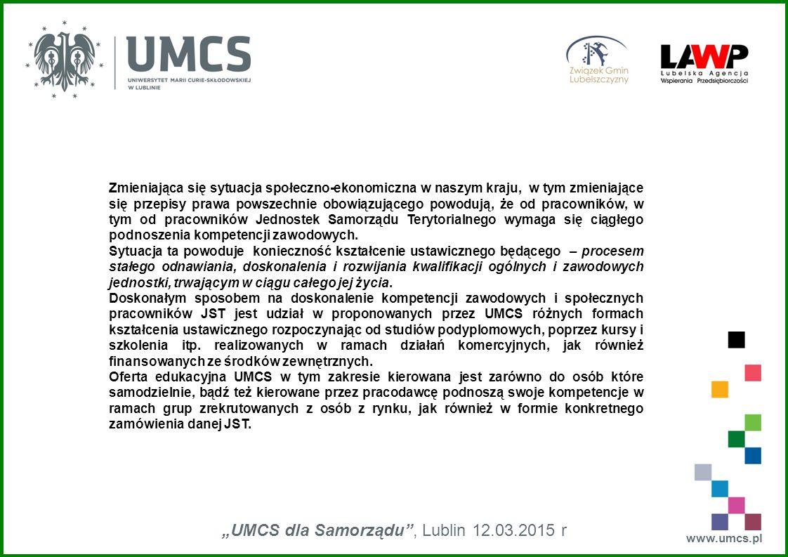 """www.umcs.pl """"UMCS dla Samorządu , Lublin 12.03.2015 r Zmieniająca się sytuacja społeczno-ekonomiczna w naszym kraju, w tym zmieniające się przepisy prawa powszechnie obowiązującego powodują, że od pracowników, w tym od pracowników Jednostek Samorządu Terytorialnego wymaga się ciągłego podnoszenia kompetencji zawodowych."""