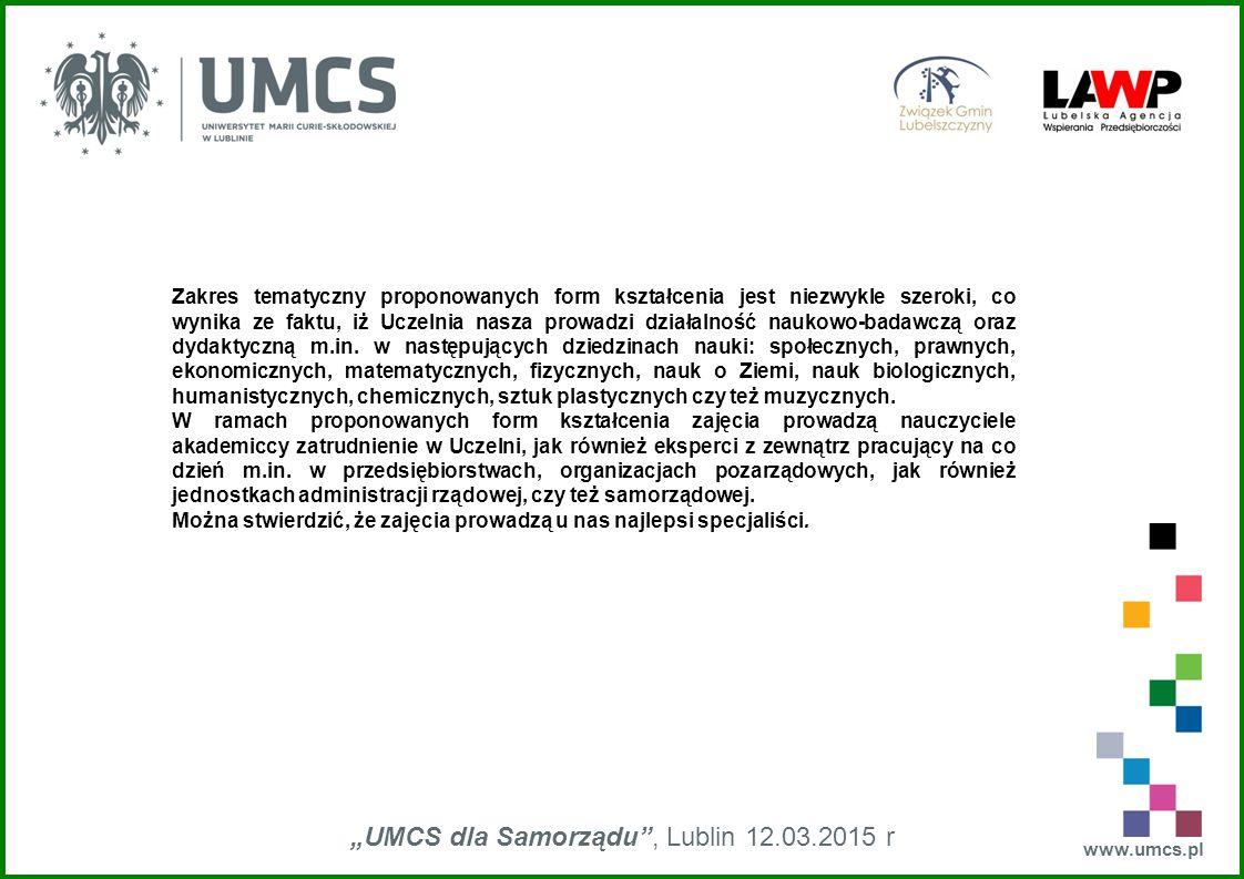 """www.umcs.pl """"UMCS dla Samorządu , Lublin 12.03.2015 r Zakres tematyczny proponowanych form kształcenia jest niezwykle szeroki, co wynika ze faktu, iż Uczelnia nasza prowadzi działalność naukowo-badawczą oraz dydaktyczną m.in."""