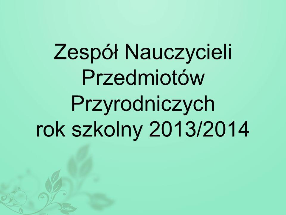 Zespół Nauczycieli Przedmiotów Przyrodniczych rok szkolny 2013/2014