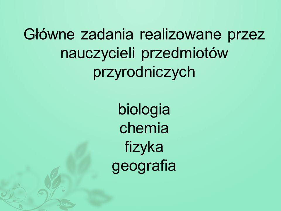 Główne zadania realizowane przez nauczycieli przedmiotów przyrodniczych biologia chemia fizyka geografia