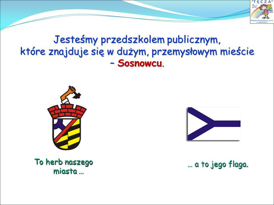 Jesteśmy przedszkolem publicznym, które znajduje się w dużym, przemysłowym mieście – Sosnowcu. To herb naszego miasta … … a to jego flaga.