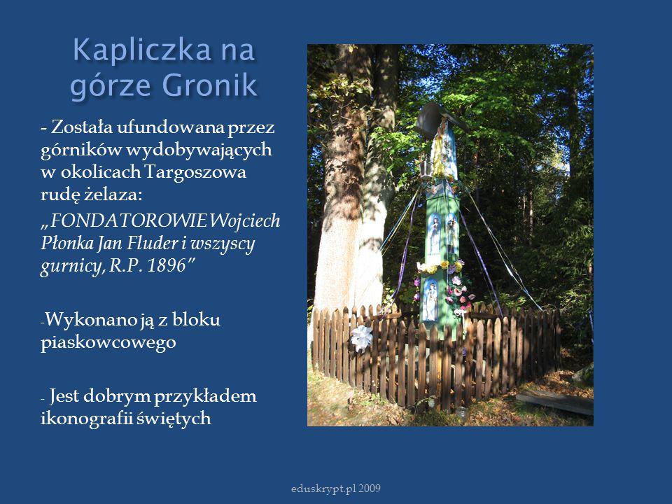 """Kapliczka na górze Gronik - Została ufundowana przez górników wydobywających w okolicach Targoszowa rudę żelaza: """"FONDATOROWIE Wojciech Płonka Jan Flu"""
