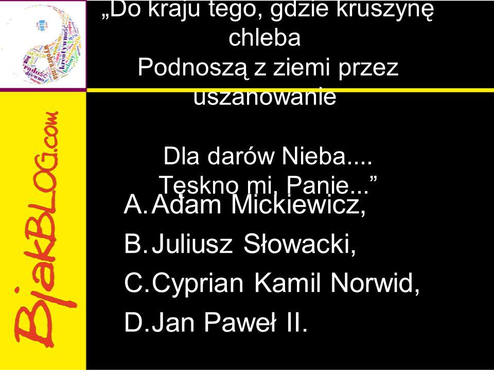 """""""Do kraju tego, gdzie kruszynę chleba Podnoszą z ziemi przez uszanowanie Dla darów Nieba.... Tęskno mi, Panie..."""" A.Adam Mickiewicz, B.Juliusz Słowack"""