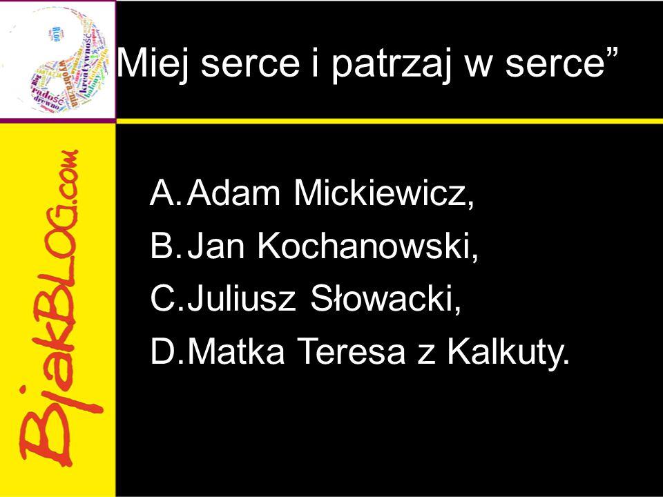 """Miej serce i patrzaj w serce"" A.Adam Mickiewicz, B.Jan Kochanowski, C.Juliusz Słowacki, D.Matka Teresa z Kalkuty."